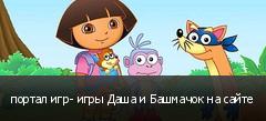 портал игр- игры Даша и Башмачок на сайте