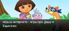 игры в интернете - игры про Дашу и Башмачок