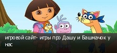 игровой сайт- игры про Дашу и Башмачок у нас