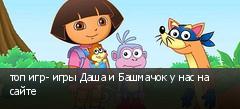 топ игр- игры Даша и Башмачок у нас на сайте