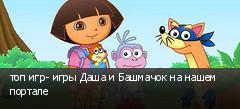 топ игр- игры Даша и Башмачок на нашем портале