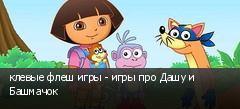 клевые флеш игры - игры про Дашу и Башмачок