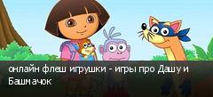 онлайн флеш игрушки - игры про Дашу и Башмачок
