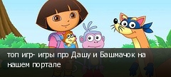 топ игр- игры про Дашу и Башмачок на нашем портале