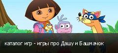каталог игр - игры про Дашу и Башмачок