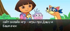 сайт онлайн игр - игры про Дашу и Башмачок