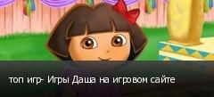 топ игр- Игры Даша на игровом сайте
