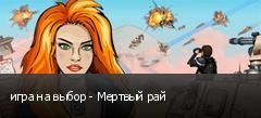 игра на выбор - Мертвый рай