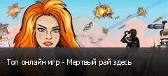 Топ онлайн игр - Мертвый рай здесь