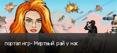 портал игр- Мертвый рай у нас