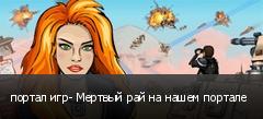 портал игр- Мертвый рай на нашем портале