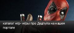 каталог игр- игры про Дедпула на нашем портале