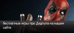 бесплатные игры про Дедпула на нашем сайте