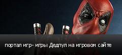 портал игр- игры Дедпул на игровом сайте