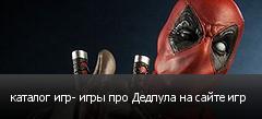 каталог игр- игры про Дедпула на сайте игр