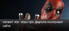 каталог игр- игры про Дедпула на игровом сайте