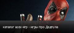 каталог всех игр - игры про Дедпула