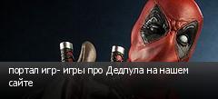 портал игр- игры про Дедпула на нашем сайте