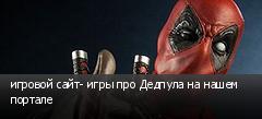 игровой сайт- игры про Дедпула на нашем портале