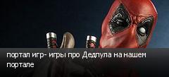 портал игр- игры про Дедпула на нашем портале
