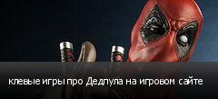 клевые игры про Дедпула на игровом сайте