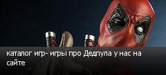 каталог игр- игры про Дедпула у нас на сайте