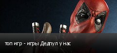 топ игр - игры Дедпул у нас