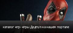 каталог игр- игры Дедпул на нашем портале