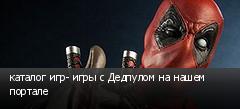 каталог игр- игры с Дедпулом на нашем портале