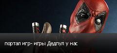 портал игр- игры Дедпул у нас