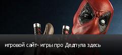 игровой сайт- игры про Дедпула здесь