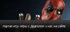 портал игр- игры с Дедпулом у нас на сайте