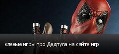 клевые игры про Дедпула на сайте игр
