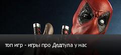 топ игр - игры про Дедпула у нас