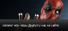 каталог игр- игры Дедпул у нас на сайте