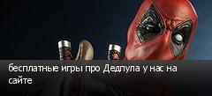 бесплатные игры про Дедпула у нас на сайте