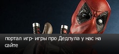 портал игр- игры про Дедпула у нас на сайте