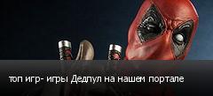 топ игр- игры Дедпул на нашем портале