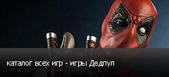 каталог всех игр - игры Дедпул