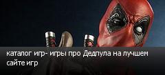 каталог игр- игры про Дедпула на лучшем сайте игр