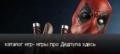 каталог игр- игры про Дедпула здесь