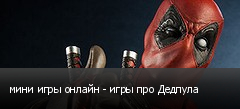 мини игры онлайн - игры про Дедпула