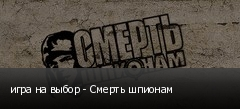 игра на выбор - Смерть шпионам