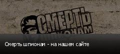 Смерть шпионам - на нашем сайте