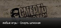 любые игры - Смерть шпионам