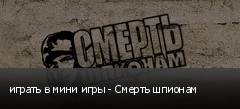 играть в мини игры - Смерть шпионам