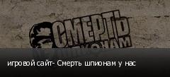 игровой сайт- Смерть шпионам у нас