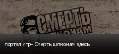 портал игр- Смерть шпионам здесь