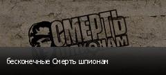 бесконечные Смерть шпионам