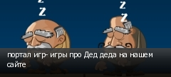 портал игр- игры про Дед деда на нашем сайте